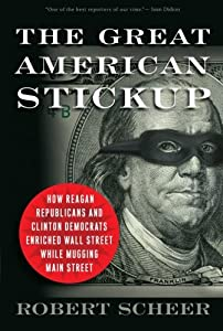 The Great American Stickup: How Reagan Republicans and Clinton Democrats Enriched Wall Street While Mugging Main Street by Robert Scheer