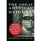 The Great American Stickup: How Reagan Republicans and Clinton Democrats Enriched Wall Street While Mugging Main Street ~ Robert Scheer