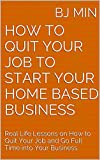 img - for How to Quit Your Job to Start Your Home Based Business: Real Life Lessons on How to Quit Your Job and Go Full Time into Your Business book / textbook / text book