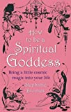 How to Be a Spiritual Goddess: Bring a Little Cosmic Magic Into Your Life. by Stephanie Brookes