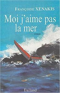 Moi, j' aime pas la mer par Fran�oise Xenakis