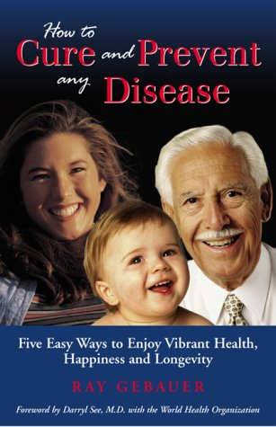 How to cure and prevent any disease: Five easy ways you can enjoy vibrant health, happiness and longevity, RAY GEBAUER