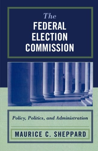 The Federal Election Commission: Policy, Politics, and Administration