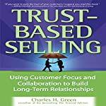 Trust-Based Selling: Using Customer Focus and Collaboration to Build Long-Term Relationships | Charles H. Green