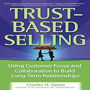 Trust-Based Selling: Using Customer Focus and Collaboration to Build Long-Term Relationships | [Charles H. Green]
