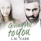 Giving All to You: The Giving Trilogy, Book 3 Hörbuch von L.M. Carr Gesprochen von: Tracy Marks, Thomas Donohoe