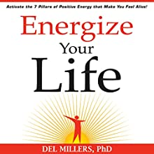 Energize Your Life: Activate the 7 Pillars of Positive Energy That Make You Feel Alive Audiobook by Del Millers Narrated by Del Millers