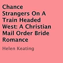 Chance Strangers on a Train Headed West: A Christian Mail Order Bride Romance (       UNABRIDGED) by Helen Keating Narrated by Joe Smith