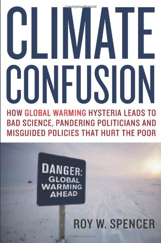 Climate Confusion: How Global Warming Hysteria Leads to Bad Science, Pandering Politicians and Misguided Policies That Hurt the Poor: Roy W. Spencer: 9781594032103: Amazon.com: Books