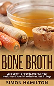 Bone Broth: Bone Broth Diet -Lose Up to 18 Pounds, Improve Your Health--and Your Wrinkles!--in Just 21 Days (Crockpot, Homemade, Bare Bones, weight loss, Bone Broth Diet)