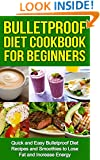 Bulletproof Diet Cookbook For Beginners - Simple Bulletproof Diet Recipes and Smoothies to Lose Fat and Increase Energy