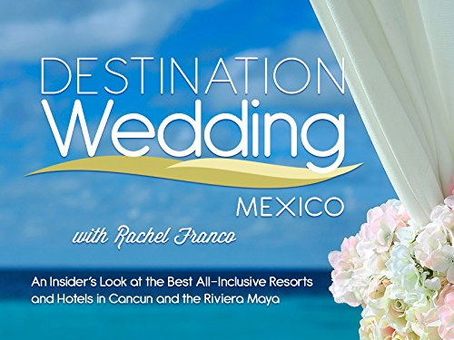 Destination Wedding Mexico with Rachel Franco: An Insider's Look at the Best All-Inclusive Resorts and Hotels in Cancun and the Riviera Maya