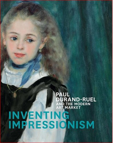 Inventing Impressionism: Paul Durand-Ruel and the Modern Art Market