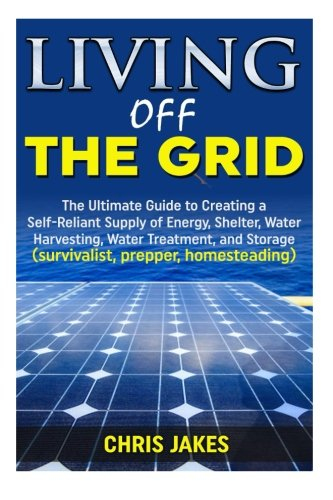 Living Off The Grid: The Ultimate Guide to Creating a Self-Reliant Supply of Energy, Shelter, Water Harvesting, Water Treatment, and Storage (survivalist, prepper, homesteading)