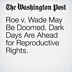 Roe v. Wade May Be Doomed. Dark Days Are Ahead for Reproductive Rights. | Paul Waldman