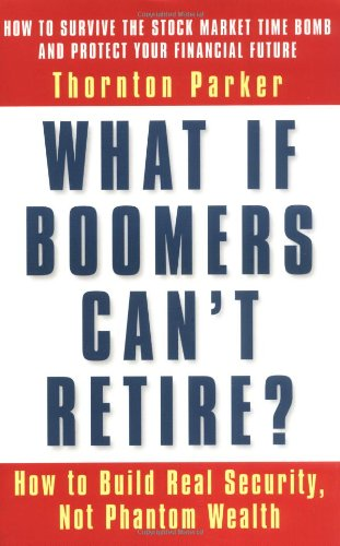 What If Boomers Can't Retire?: How to Build Real Security, Not Phantom Wealth