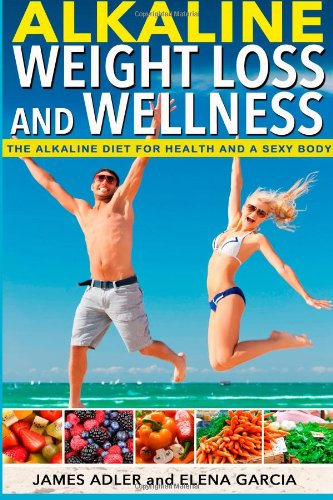 Alkaline Weight Loss and Wellness: The Alkaline Diet For Health and a Sexy Body (How To Lose Weight With The Alkaline Diet, Alkaline Recipes, Alkaline Paleo Recipes) (Volume 1) by Elena Garcia, James Adler