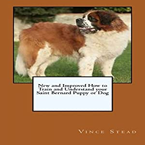 New and Improved How to Train and Understand Your Saint Bernard Puppy or Dog | [Vince Stead]