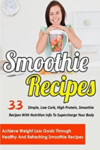 Smoothie Recipes: 33 Simple, Low Carb, High Protein Smoothie Recipes With Nutrition Info To Supercharge Your Body-Achieve Weight Loss Goals Through ... For Health, Smoothie Recipes For Weight Loss) from CreateSpace Independent Publishing Platform