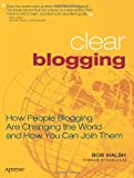 Clear Blogging: How People Blogging Are Changing the World and How You Can Join Them