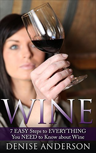 Wine: 7 EASY Steps to EVERYTHING You NEED to Know about Red Wine, White Wine & Every Other Wine...: (Wine for Beginners, Red Wine, White Wine, Wine) by Denise Anderson