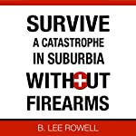 Survive a Catastrophe in Suburbia Without Firearms, Book 1 (       UNABRIDGED) by B. Lee Rowell Narrated by Dean Wendt