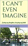 I Cant Even Imagine: Losing my daughter, keeping my faith