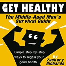 Get Healthy: The Middle-Aged Man's Survival Guide: Simple Step-by-Step Methods to Regain Your Good Health (       UNABRIDGED) by Zackary Richards Narrated by Zackary Richards