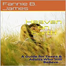 Heaven on Earth: A Guide for Teens & Adults Who Still Believe... (       UNABRIDGED) by Fannie B.B. James Narrated by Hillary Hawkins