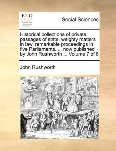 Historical collections of private passages of state, weighty matters in law, remarkable proceedings in five Parliaments.