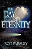 The Day Before Eternity: The End of the Age May Be Closer Than You Think (1591855535) by Parsley, Rod