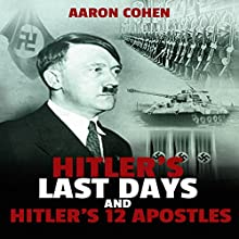 Hitler's Last Days and Hitler's 12 Apostles: The Nazi Story & World's Most Racist Dictator, Book 3 (       UNABRIDGED) by Aaron Cohen Narrated by Glenn Langohr