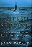 John Parker The Silent Service: The Inside Story of the Royal Navy's Submarine Heroes