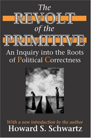 Amazon.com: The Revolt of the Primitive: An Inquiry into the Roots of Political Correctness (9780765805379): Howard S. Schwartz: Books