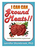 I CAN CAN GROUND MEATS!!: How to safely grind and home can ground meats to stock your food storage pantry with flavorful and nutritious loose ground meats (I Can Can!! Frugal Living Series)