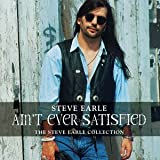 Ain't Ever Satisfied: THE STEVE EARLE COLLECTION Steve Earle