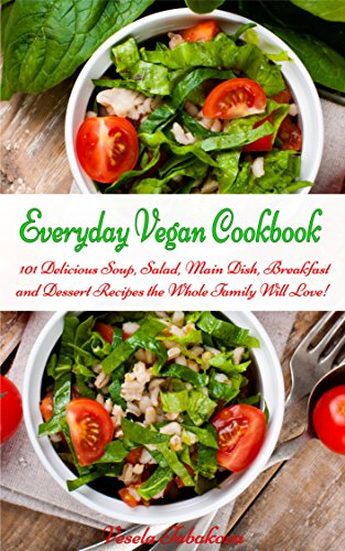 Everyday Vegan Cookbook: 101 Delicious Soup, Salad, Main Dish, Breakfast and Dessert Recipes the Whole Family Will Love! (Healthy Cookbook Series 22)
