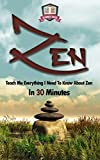 Zen: Teach Me Everything I Need To Know About Zen In 30 Minutes (Zen Buddhism - Meditation - Breathing - Yoga)