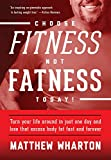 Choose Fitness Not Fatness Today!: Turn your life around in just one day and lose that excess body fat forever!