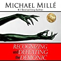 Recognizing and Defeating the Demonic: Learn Secrets of How Demons Work - Escape Dark Powers and Live on a New Level of Success and Blessing! Audiobook by Michael Millé Narrated by Trey Roberts