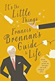 Its The Little Things - Francis Brennans Guide to Life: Spread a little sparkle dust and make the world a happier place