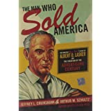 The Man Who Sold America: The Amazing (but True!) Story of Albert D. Lasker and the Creation of the Advertising Century ~ Jeffrey L. Cruikshank