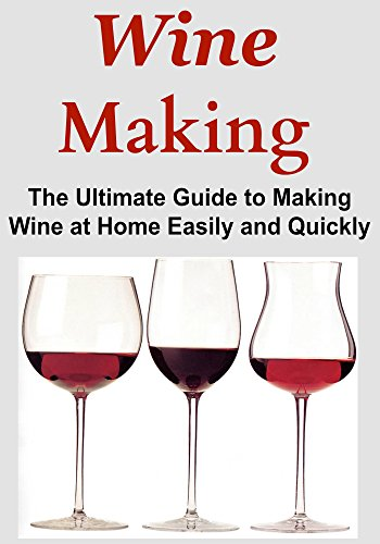 Wine Making: The Ultimate Guide to Making Wine at Home Easily and Quickly: (Wine, Making Wine, Wine at Home, Wine Making, Guide to Wine, Home Wine, Easy Wine) by John S. Gopin