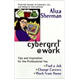 Cybergrrl at Work: Tips and Inspiration for the Professional You ~ Aliza Sherman