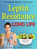 Leptin: Resistance Insulin Resistance Diabeties and Long Life Ultimate Health and Diet (Health Food Diet Book 1)