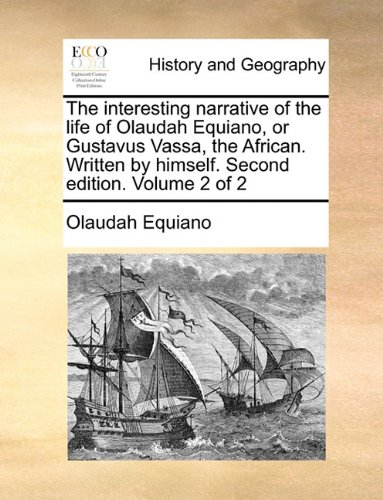 The interesting narrative of the life of Olaudah Equiano, or Gustavus Vassa, the African. Written by himself. Second edi