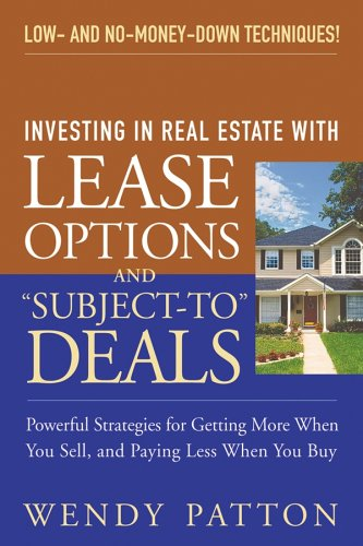 """Investing in Real Estate With Lease Options and """"Subject-To"""" Deals : Powerful Strategies for Getting More When You Sell, and Paying Less When You Buy"""