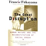 The Great Disruption: Human Nature and the Reconstitution of Social Order ~ Francis Fukuyama