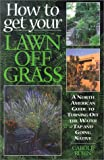 How to Get Your Lawn off Grass: A North American Guide to Turning Off the Water Tap and Going Native
