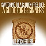 Switching to a Gluten-Free Diet: A Guide for Beginners   J.D. Rockefeller